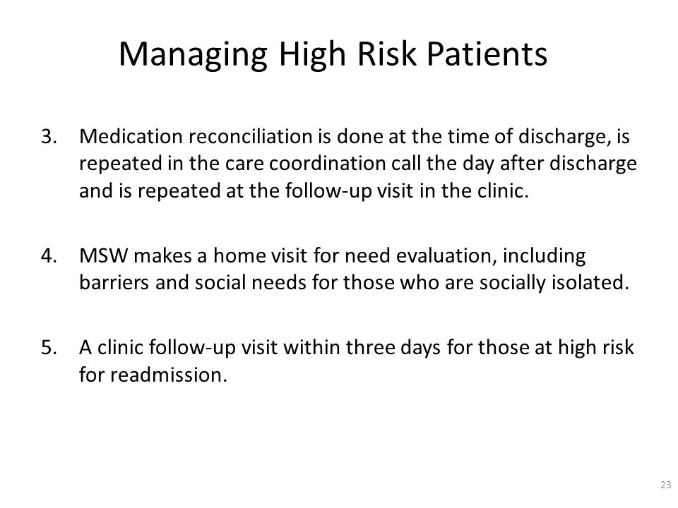 Managing High Risk Patients 3.Medication reconciliation is done at the time of discharge, is repeated in the care coordination call the day after discharge and is repeated at the follow-up visit in the clinic.