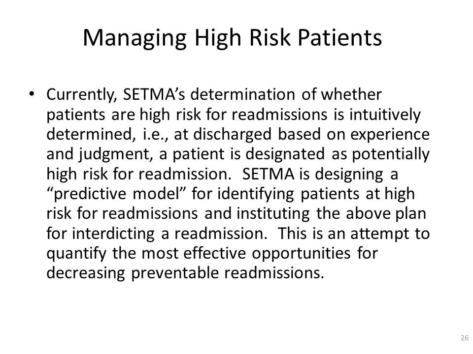 Managing High Risk Patients Currently, SETMAs determination of whether patients are high risk for readmissions is intuitively determined, i.e., at discharged based on experience and judgment, a patient is designated as potentially high risk for readmission.