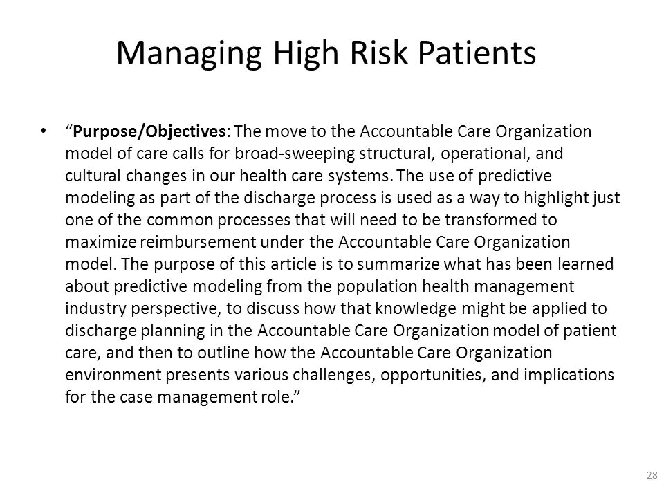 Managing High Risk Patients Purpose/Objectives: The move to the Accountable Care Organization model of care calls for broad-sweeping structural, operational, and cultural changes in our health care systems.