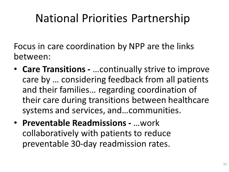National Priorities Partnership Focus in care coordination by NPP are the links between: Care Transitions - …continually strive to improve care by … considering feedback from all patients and their families… regarding coordination of their care during transitions between healthcare systems and services, and…communities.