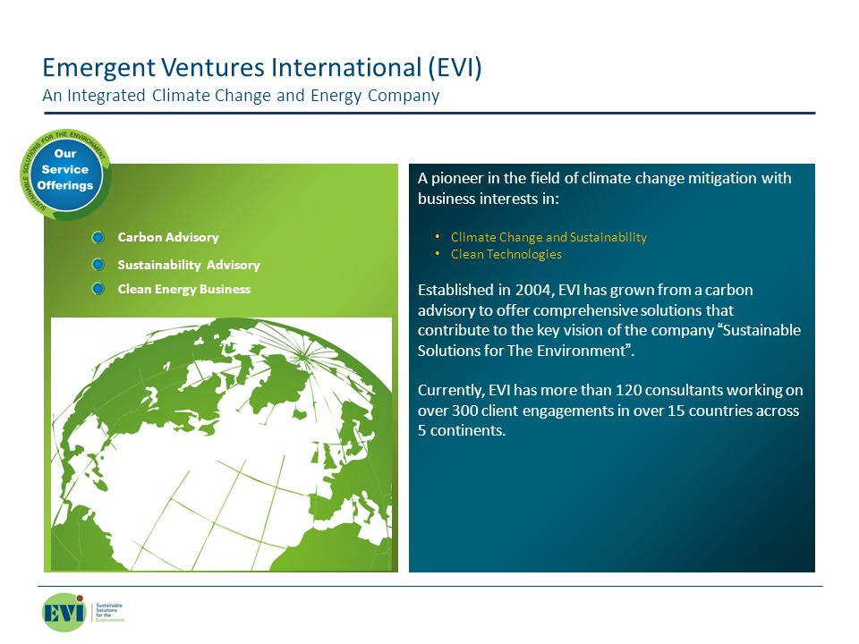 Emergent Ventures International (EVI) An Integrated Climate Change and Energy Company Carbon Advisory Sustainability Advisory Clean Energy Business A