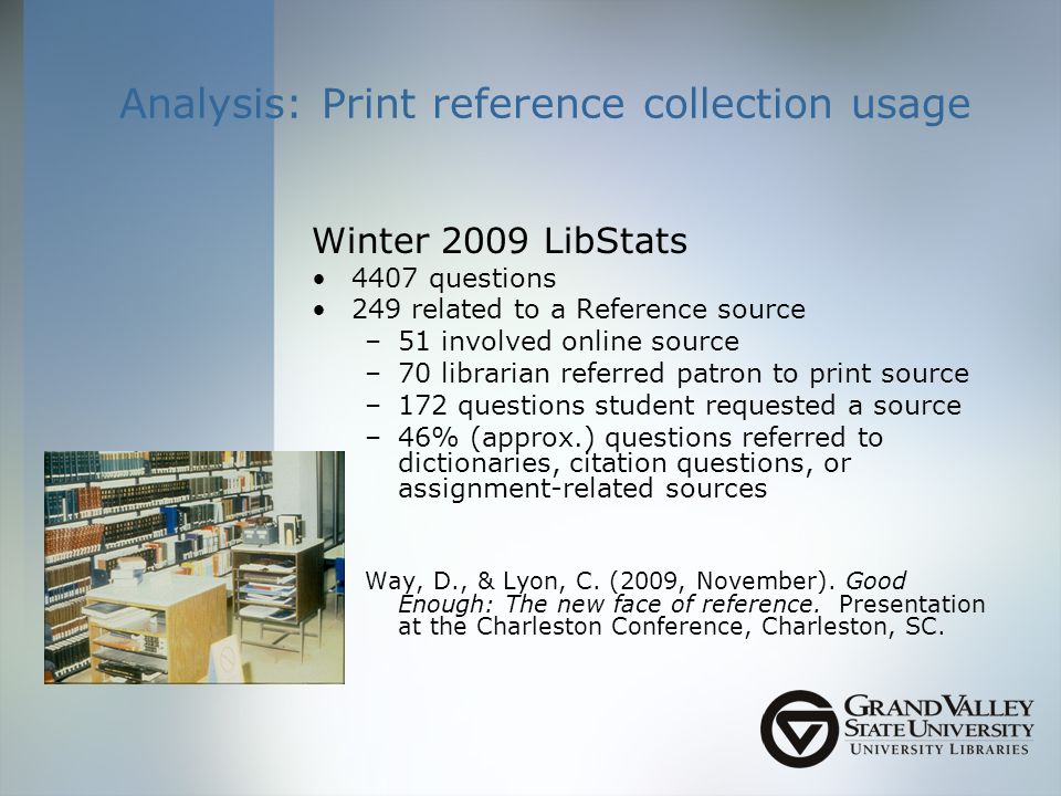Analysis: Print reference collection usage Winter 2009 LibStats 4407 questions 249 related to a Reference source –51 involved online source –70 librarian referred patron to print source –172 questions student requested a source –46% (approx.) questions referred to dictionaries, citation questions, or assignment-related sources Way, D., & Lyon, C.