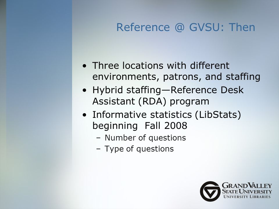 GVSU: Then Three locations with different environments, patrons, and staffing Hybrid staffingReference Desk Assistant (RDA) program Informative statistics (LibStats) beginning Fall 2008 –Number of questions –Type of questions
