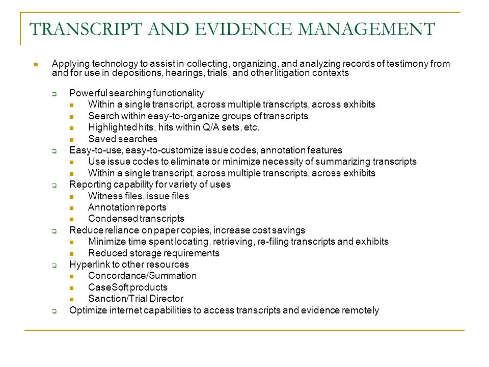TRANSCRIPT AND EVIDENCE MANAGEMENT Applying technology to assist in collecting, organizing, and analyzing records of testimony from and for use in depositions, hearings, trials, and other litigation contexts Powerful searching functionality Within a single transcript, across multiple transcripts, across exhibits Search within easy-to-organize groups of transcripts Highlighted hits, hits within Q/A sets, etc.
