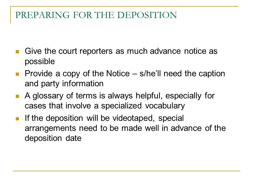 PREPARING FOR THE DEPOSITION Give the court reporters as much advance notice as possible Provide a copy of the Notice – s/hell need the caption and party information A glossary of terms is always helpful, especially for cases that involve a specialized vocabulary If the deposition will be videotaped, special arrangements need to be made well in advance of the deposition date