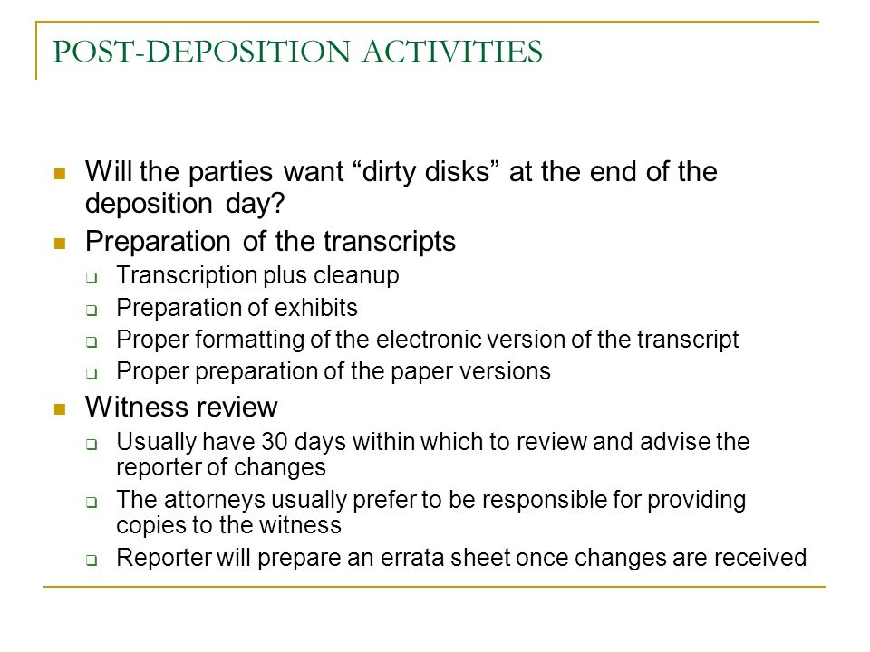 POST-DEPOSITION ACTIVITIES Will the parties want dirty disks at the end of the deposition day? Preparation of the transcripts Transcription plus clean