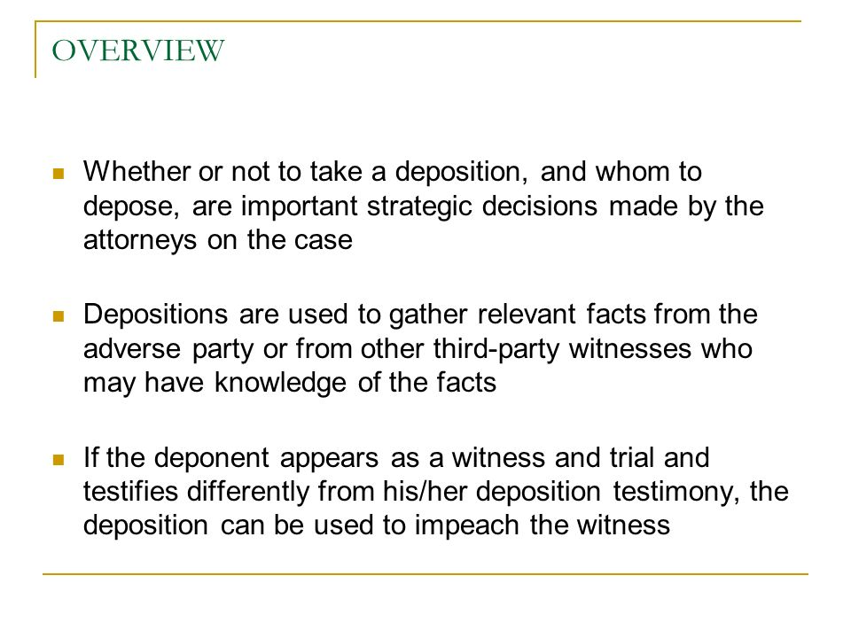 OVERVIEW Whether or not to take a deposition, and whom to depose, are important strategic decisions made by the attorneys on the case Depositions are used to gather relevant facts from the adverse party or from other third-party witnesses who may have knowledge of the facts If the deponent appears as a witness and trial and testifies differently from his/her deposition testimony, the deposition can be used to impeach the witness