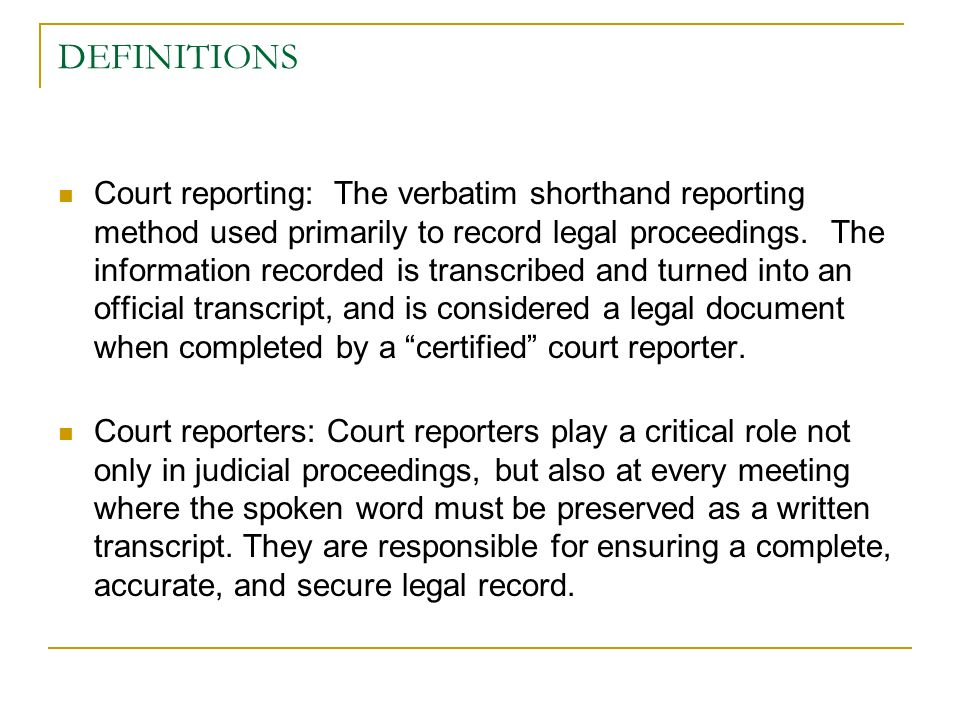 DEFINITIONS Court reporting: The verbatim shorthand reporting method used primarily to record legal proceedings.