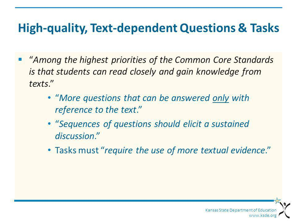 Kansas State Department of Education www.ksde.org High-quality, Text-dependent Questions & Tasks Among the highest priorities of the Common Core Stand