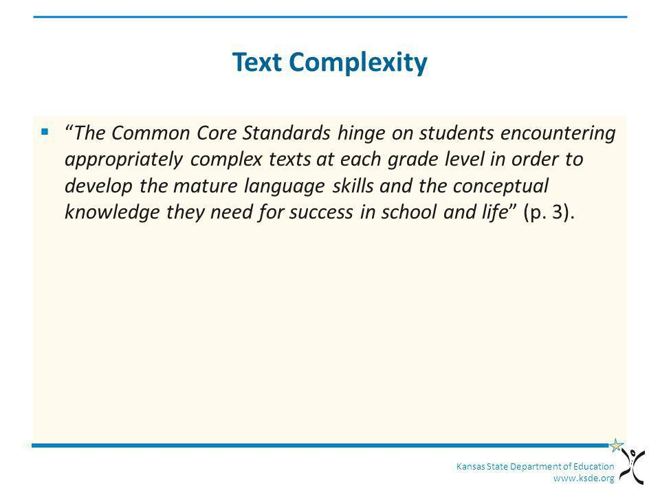 Kansas State Department of Education www.ksde.org Text Complexity The Common Core Standards hinge on students encountering appropriately complex texts