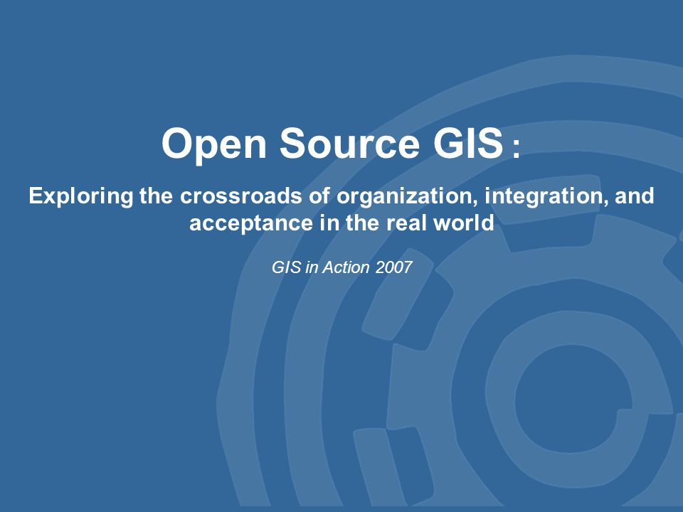 Open Source GIS : Exploring the crossroads of organization, integration, and acceptance in the real world GIS in Action 2007