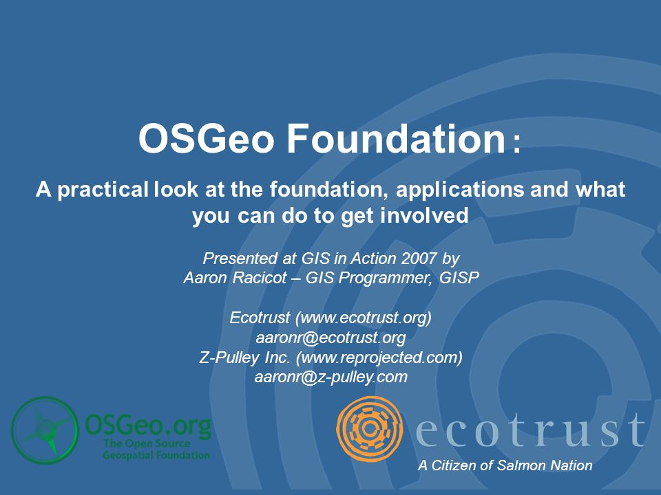 OSGeo Foundation : A practical look at the foundation, applications and what you can do to get involved Presented at GIS in Action 2007 by Aaron Racicot – GIS Programmer, GISP Ecotrust (  Z-Pulley Inc.