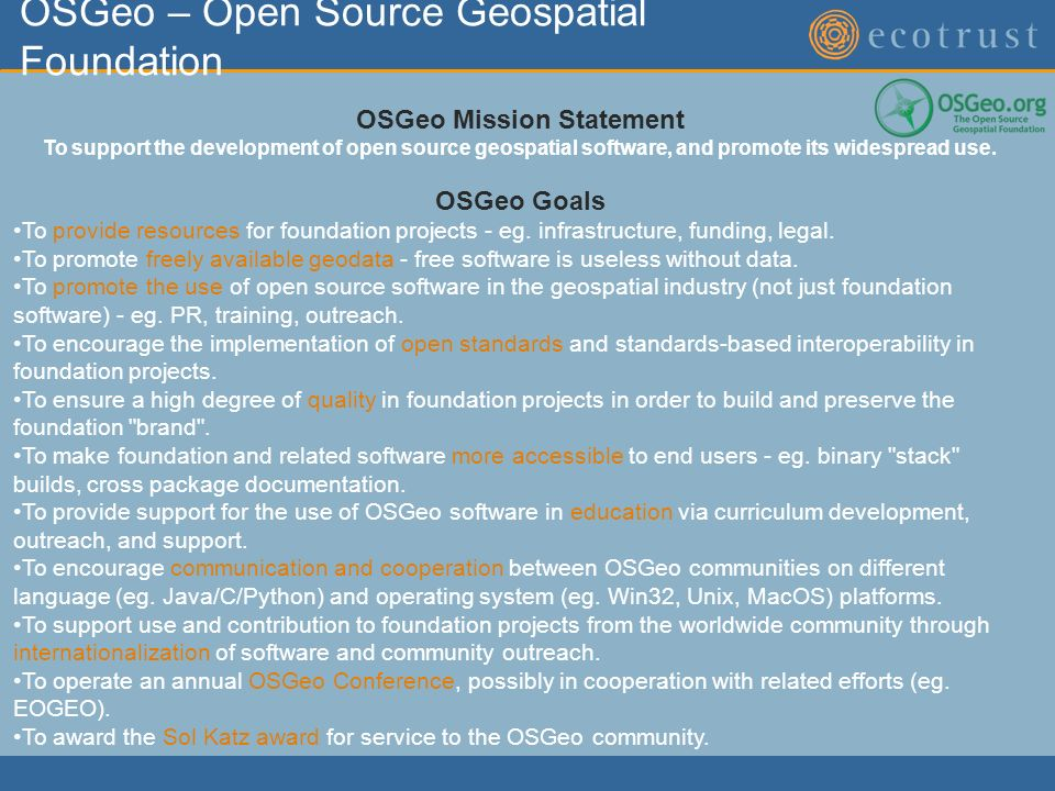 OSGeo – Open Source Geospatial Foundation OSGeo Mission Statement To support the development of open source geospatial software, and promote its widespread use.