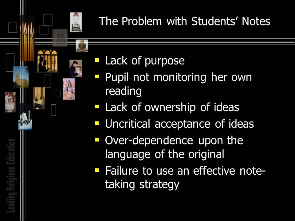 The Problem with Students Notes Lack of purpose Pupil not monitoring her own reading Lack of ownership of ideas Uncritical acceptance of ideas Over-dependence upon the language of the original Failure to use an effective note- taking strategy