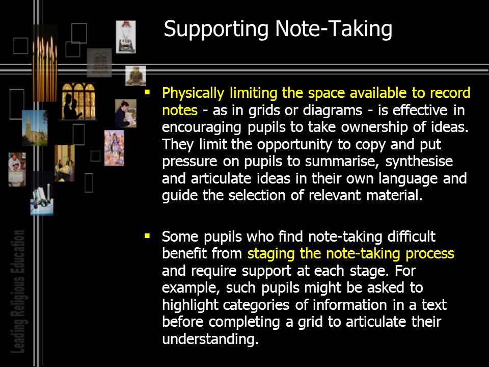 Supporting Note-Taking Physically limiting the space available to record notes - as in grids or diagrams - is effective in encouraging pupils to take ownership of ideas.
