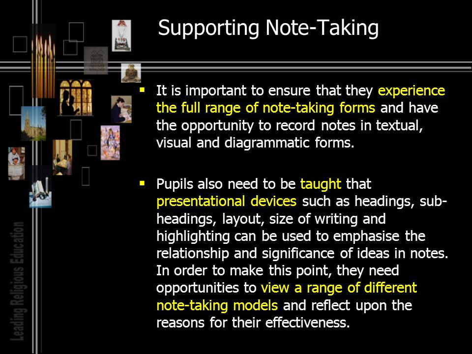 Supporting Note-Taking It is important to ensure that they experience the full range of note-taking forms and have the opportunity to record notes in textual, visual and diagrammatic forms.