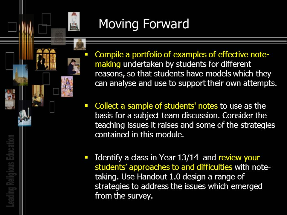 Moving Forward Compile a portfolio of examples of effective note- making undertaken by students for different reasons, so that students have models which they can analyse and use to support their own attempts.