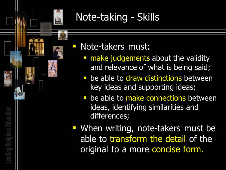 Note-taking - Skills Note-takers must: make judgements about the validity and relevance of what is being said; be able to draw distinctions between key ideas and supporting ideas; be able to make connections between ideas, identifying similarities and differences; When writing, note-takers must be able to transform the detail of the original to a more concise form.