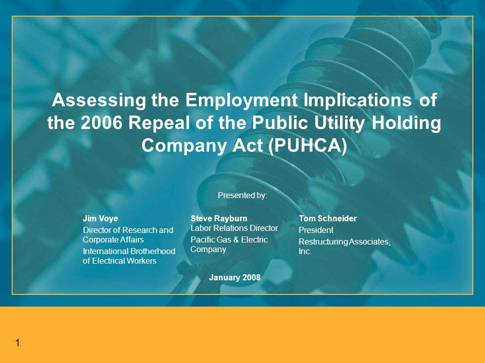 1 Assessing the Employment Implications of the 2006 Repeal of the Public Utility Holding Company Act (PUHCA) Presented by: Jim Voye Director of Research and Corporate Affairs International Brotherhood of Electrical Workers Steve Rayburn Labor Relations Director Pacific Gas & Electric Company Tom Schneider President Restructuring Associates, Inc.