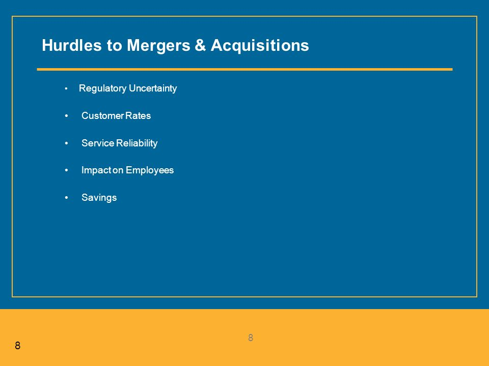 88 8 Hurdles to Mergers & Acquisitions Regulatory Uncertainty Customer Rates Service Reliability Impact on Employees Savings
