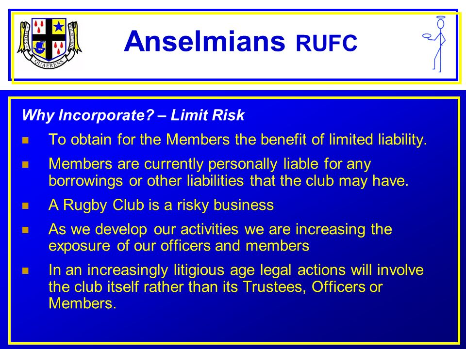 Anselmians RUFC Criteria for CASC Status Membership open to whole community All facilities available without discrimination Constitution must provide that profits cannot be distributed, i.e., all go back into club Improved facilities for and encouragement of approved sports Appropriate dissolution clause in constitution Protection from Capital Gains Tax Gift aid on sponsorship or donations Once a CASC, always a CASC!