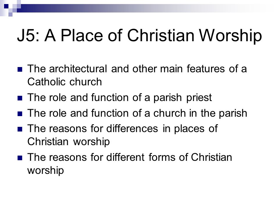 J5: A Place of Christian Worship The architectural and other main features of a Catholic church The role and function of a parish priest The role and