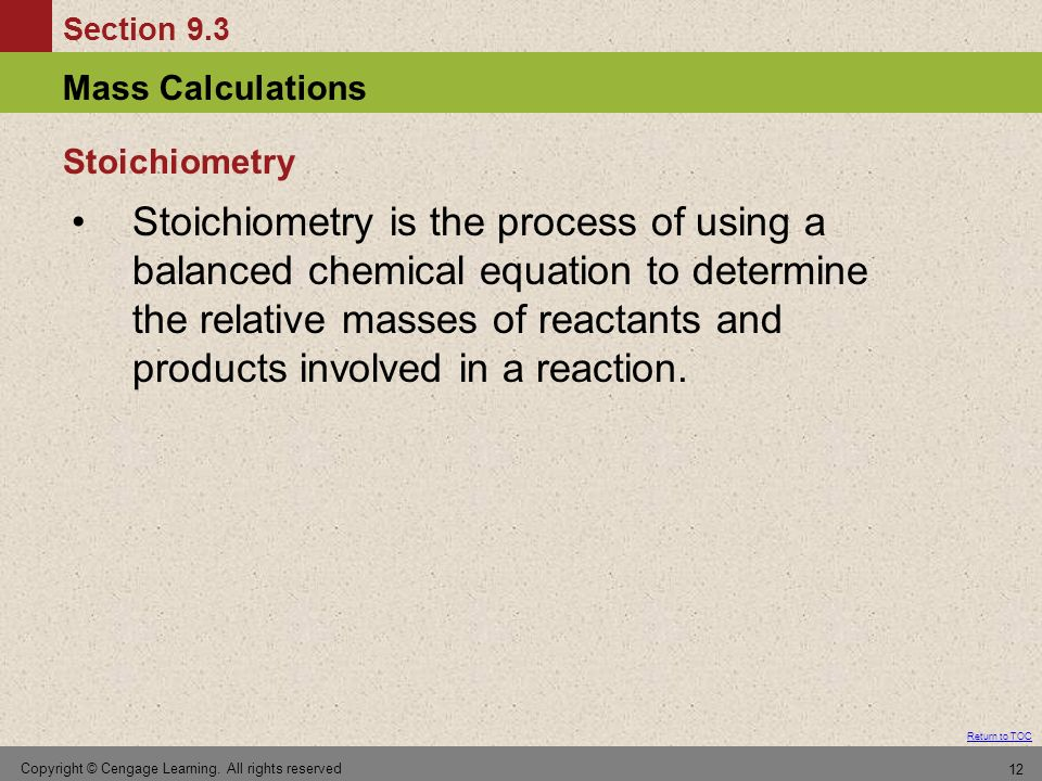 Section 9.3 Return to TOC Mass Calculations Copyright © Cengage Learning. All rights reserved 12 Stoichiometry is the process of using a balanced chem
