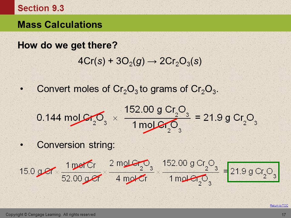 Section 9.3 Return to TOC Mass Calculations Copyright © Cengage Learning. All rights reserved 17 4Cr(s) + 3O 2 (g) 2Cr 2 O 3 (s) Convert moles of Cr 2