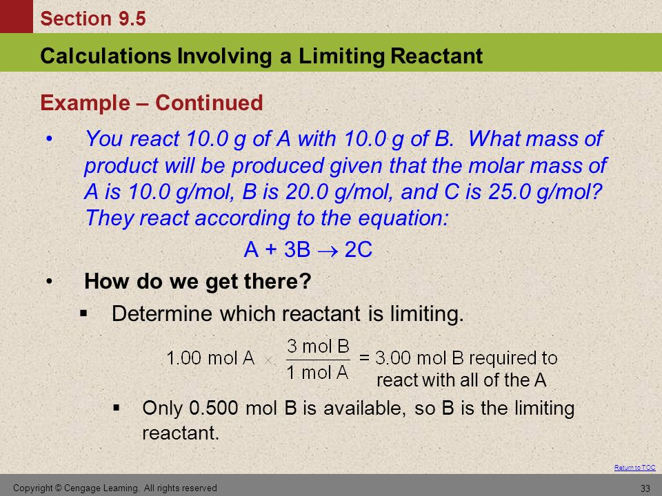 Section 9.5 Calculations Involving a Limiting Reactant Return to TOC Copyright © Cengage Learning. All rights reserved 33 You react 10.0 g of A with 1