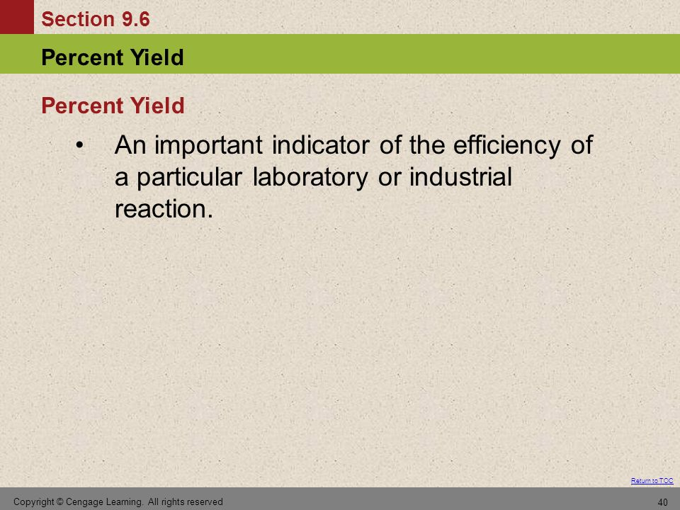 Section 9.6 Percent Yield Return to TOC Copyright © Cengage Learning. All rights reserved 40 An important indicator of the efficiency of a particular