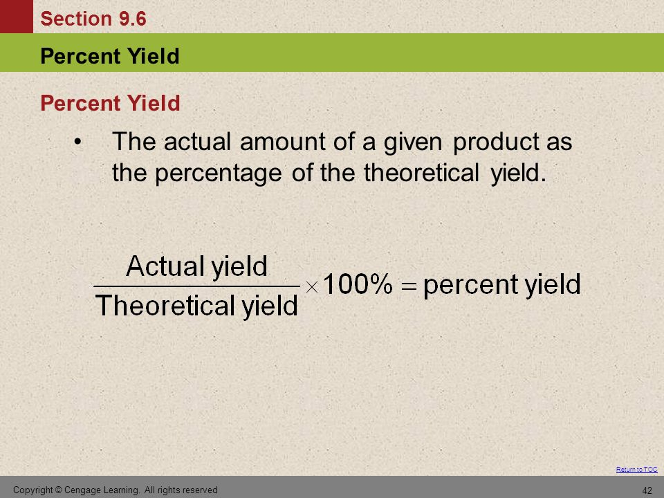 Section 9.6 Percent Yield Return to TOC Copyright © Cengage Learning. All rights reserved 42 The actual amount of a given product as the percentage of
