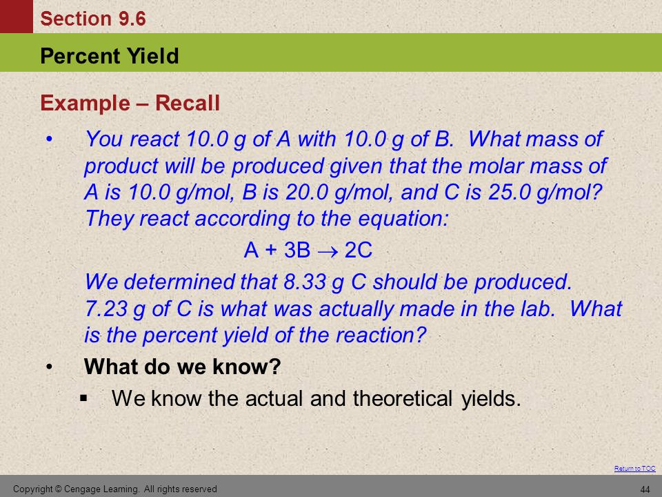 Section 9.6 Percent Yield Return to TOC Copyright © Cengage Learning. All rights reserved 44 You react 10.0 g of A with 10.0 g of B. What mass of prod