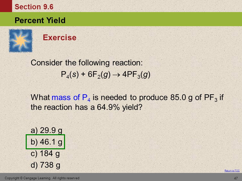 Section 9.6 Percent Yield Return to TOC Copyright © Cengage Learning. All rights reserved 47 Exercise Consider the following reaction: P 4 (s) + 6F 2