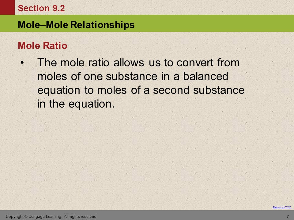 Section 9.2 Return to TOC Mole–Mole Relationships Copyright © Cengage Learning. All rights reserved 7 The mole ratio allows us to convert from moles o