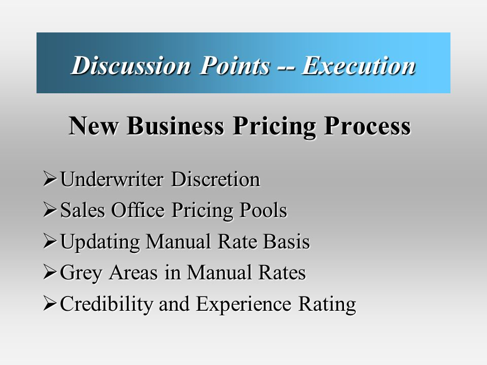 Discussion Points -- Execution New Business Pricing Process New Business Pricing Process Underwriter Discretion Underwriter Discretion Sales Office Pricing Pools Sales Office Pricing Pools Updating Manual Rate Basis Updating Manual Rate Basis Grey Areas in Manual Rates Grey Areas in Manual Rates Credibility and Experience Rating Credibility and Experience Rating