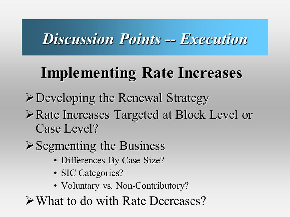 Discussion Points -- Execution Implementing Rate Increases Implementing Rate Increases Developing the Renewal Strategy Developing the Renewal Strategy Rate Increases Targeted at Block Level or Case Level.