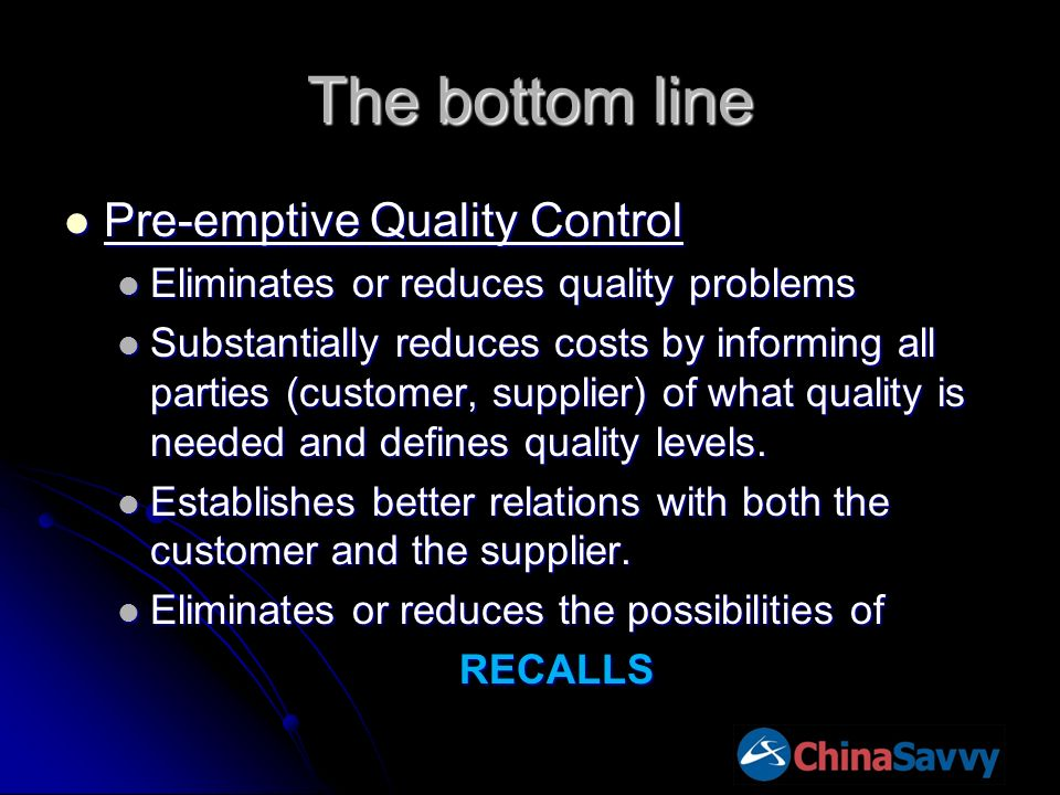 The bottom line Pre-emptive Quality Control Pre-emptive Quality Control Eliminates or reduces quality problems Eliminates or reduces quality problems