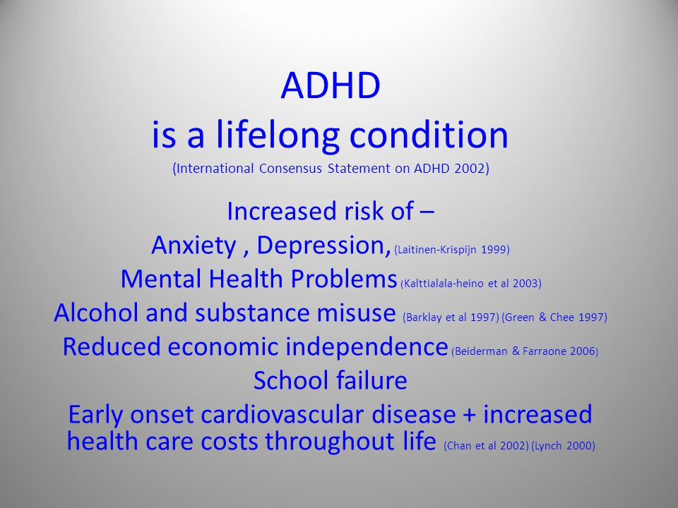 ADHD is a lifelong condition (International Consensus Statement on ADHD 2002) Increased risk of – Anxiety, Depression, (Laitinen-Krispijn 1999) Mental