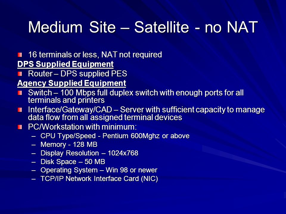 Medium Site – Satellite - no NAT 16 terminals or less, NAT not required DPS Supplied Equipment Router – DPS supplied PES Agency Supplied Equipment Switch – 100 Mbps full duplex switch with enough ports for all terminals and printers Interface/Gateway/CAD – Server with sufficient capacity to manage data flow from all assigned terminal devices PC/Workstation with minimum: –CPU Type/Speed - Pentium 600Mghz or above –Memory - 128 MB –Display Resolution – 1024x768 –Disk Space – 50 MB –Operating System – Win 98 or newer –TCP/IP Network Interface Card (NIC)
