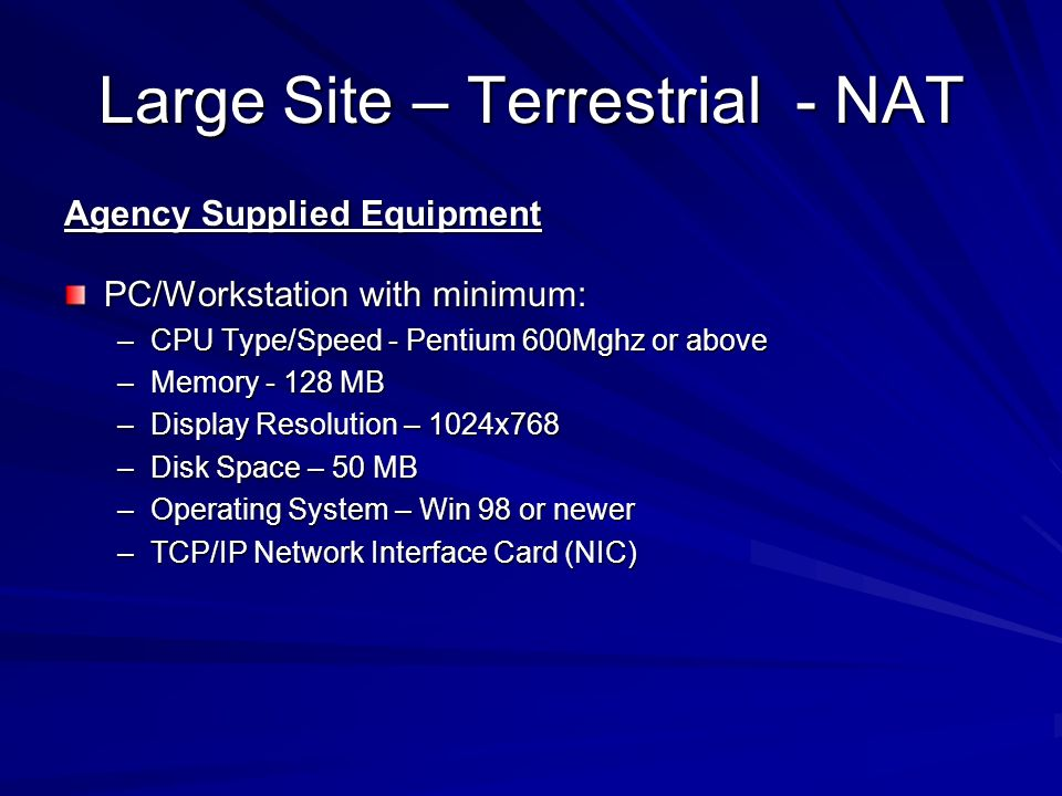 Large Site – Terrestrial - NAT Agency Supplied Equipment PC/Workstation with minimum: –CPU Type/Speed - Pentium 600Mghz or above –Memory - 128 MB –Display Resolution – 1024x768 –Disk Space – 50 MB –Operating System – Win 98 or newer –TCP/IP Network Interface Card (NIC)