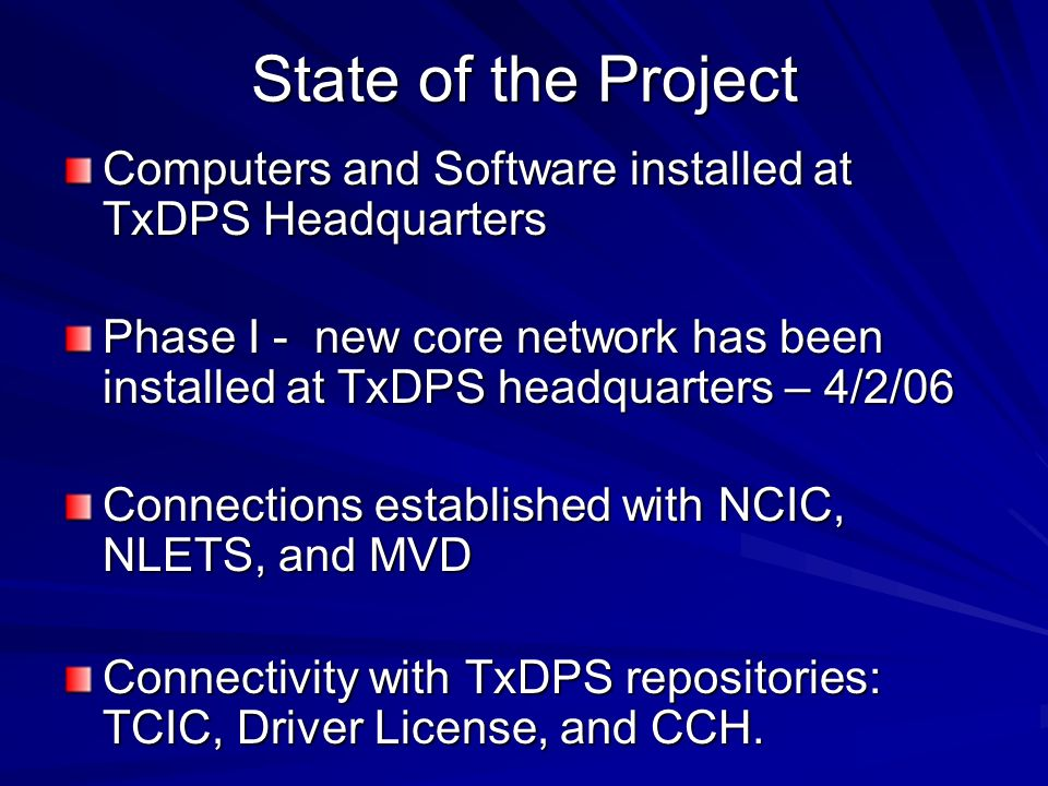 State of the Project Computers and Software installed at TxDPS Headquarters Phase I - new core network has been installed at TxDPS headquarters – 4/2/06 Connections established with NCIC, NLETS, and MVD Connectivity with TxDPS repositories: TCIC, Driver License, and CCH.