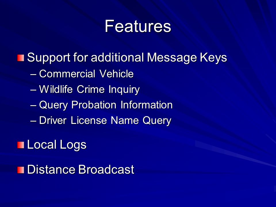 Features Support for additional Message Keys –Commercial Vehicle –Wildlife Crime Inquiry –Query Probation Information –Driver License Name Query Local Logs Distance Broadcast