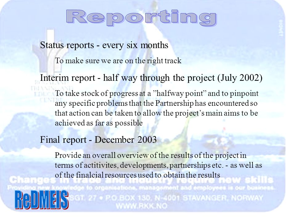 Status reports - every six months To make sure we are on the right track Interim report - half way through the project (July 2002) To take stock of progress at a halfway point and to pinpoint any specific problems that the Partnership has encountered so that action can be taken to allow the projects main aims to be achieved as far as possible Final report - December 2003 Provide an overall overview of the results of the project in terms of actitivites, developments, partnerships etc.