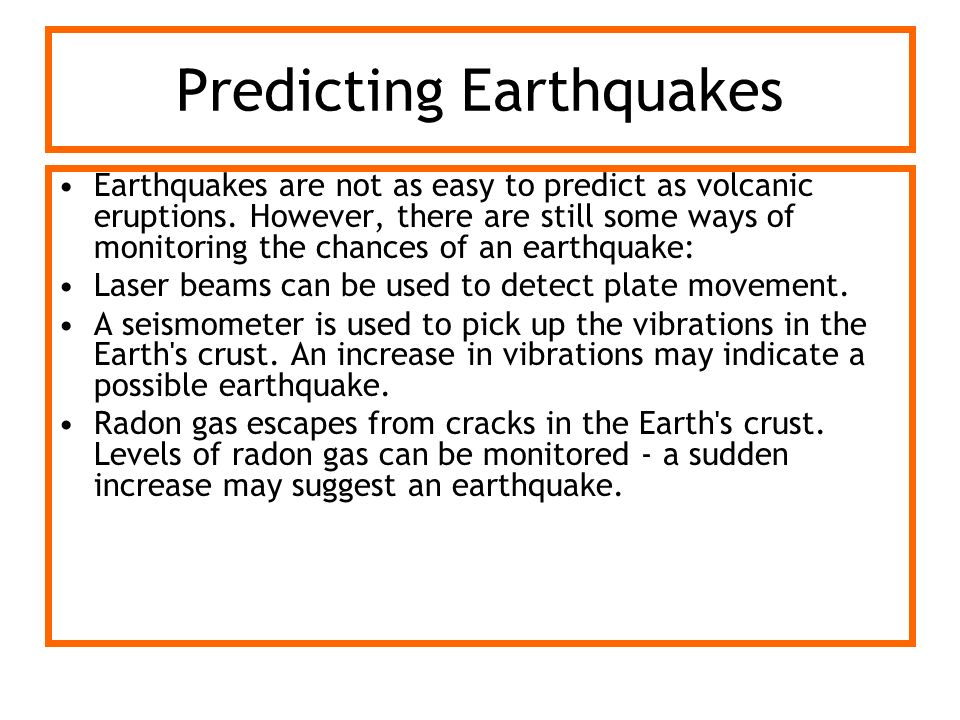 Predicting Earthquakes Earthquakes are not as easy to predict as volcanic eruptions. However, there are still some ways of monitoring the chances of a