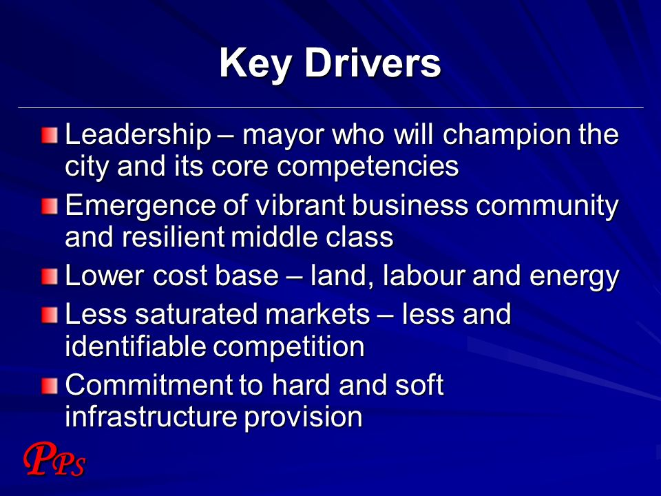 PPSPPS Key Drivers Leadership – mayor who will champion the city and its core competencies Emergence of vibrant business community and resilient middl