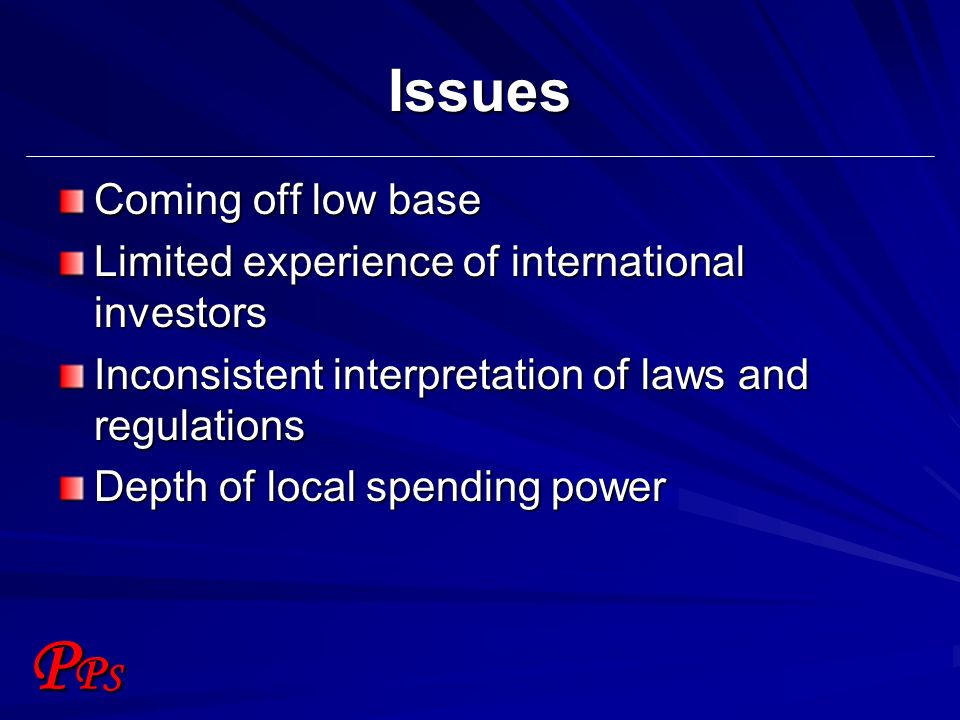 PPSPPS Issues Coming off low base Limited experience of international investors Inconsistent interpretation of laws and regulations Depth of local spending power