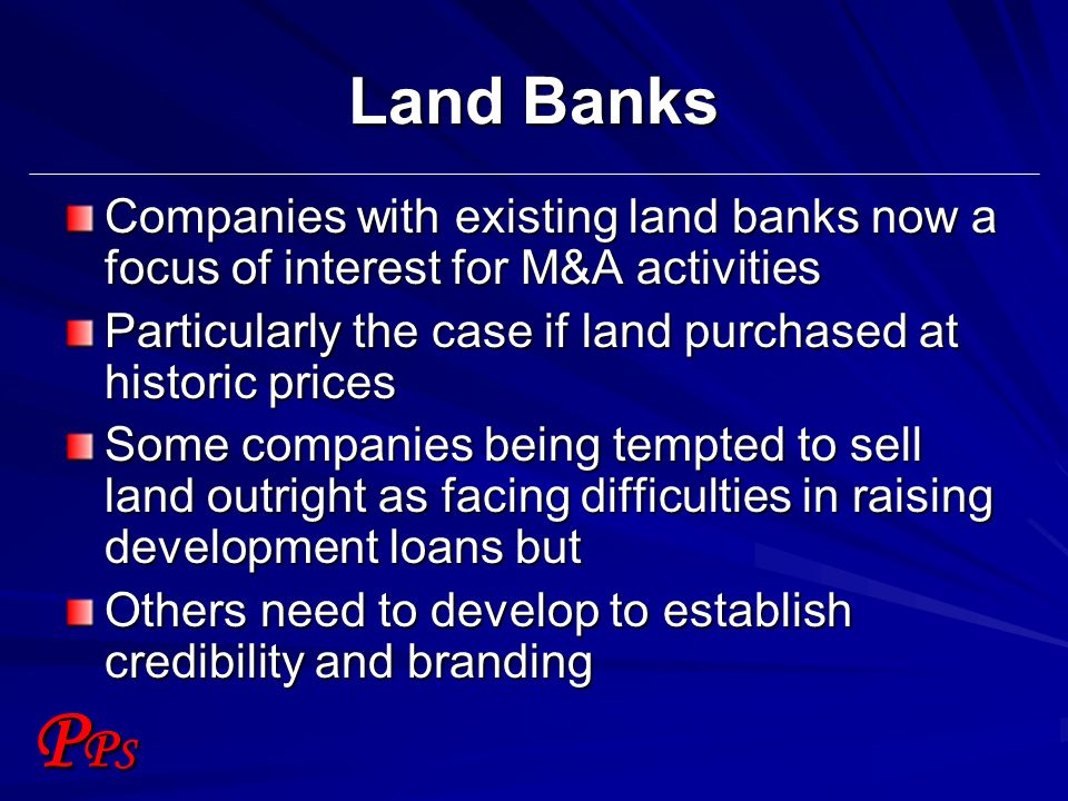PPSPPS Land Banks Companies with existing land banks now a focus of interest for M&A activities Particularly the case if land purchased at historic pr