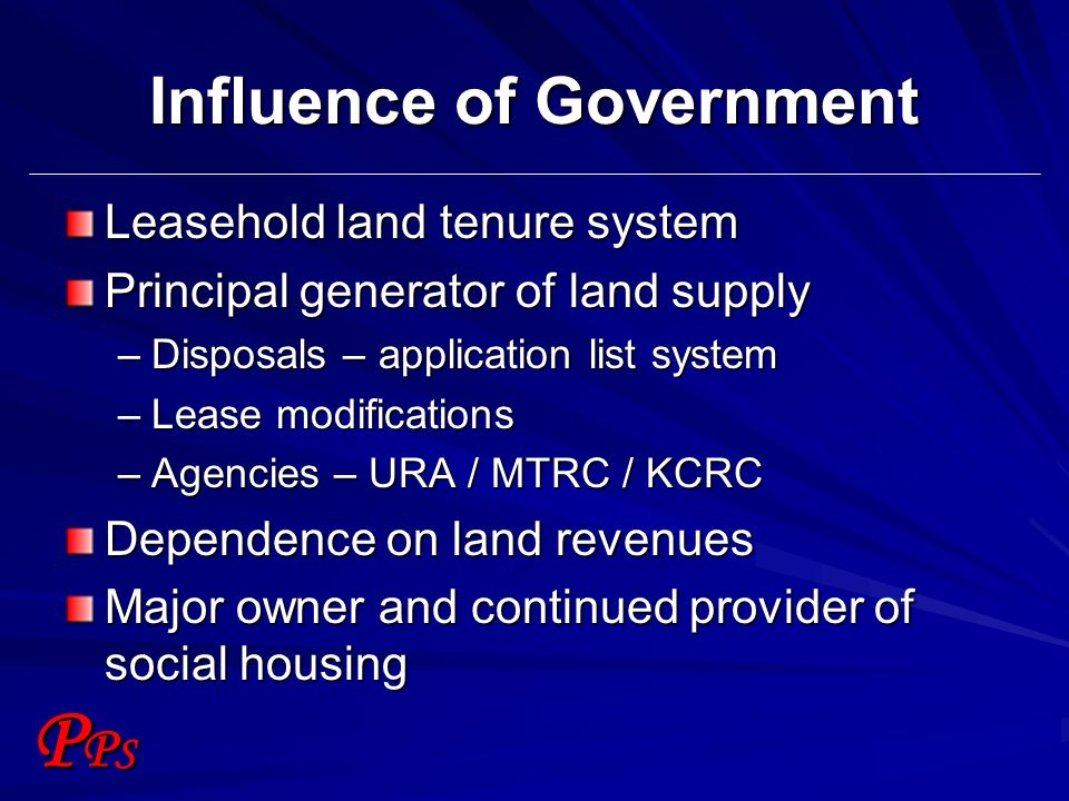 PPSPPS Influence of Government Leasehold land tenure system Principal generator of land supply –Disposals – application list system –Lease modificatio