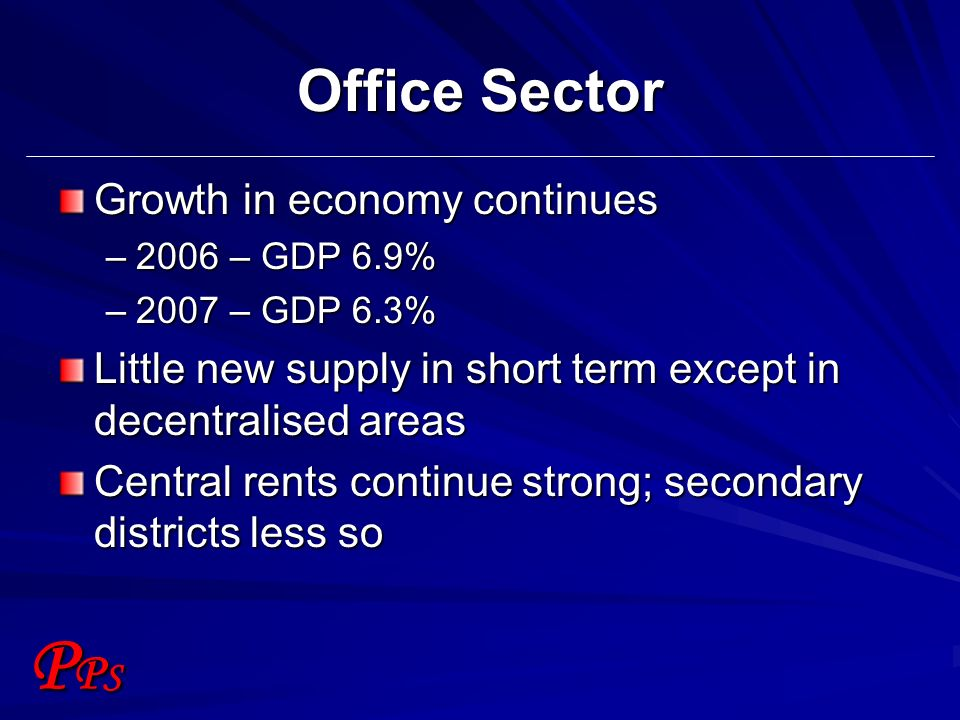 PPSPPS Office Sector Growth in economy continues –2006 – GDP 6.9% –2007 – GDP 6.3% Little new supply in short term except in decentralised areas Centr
