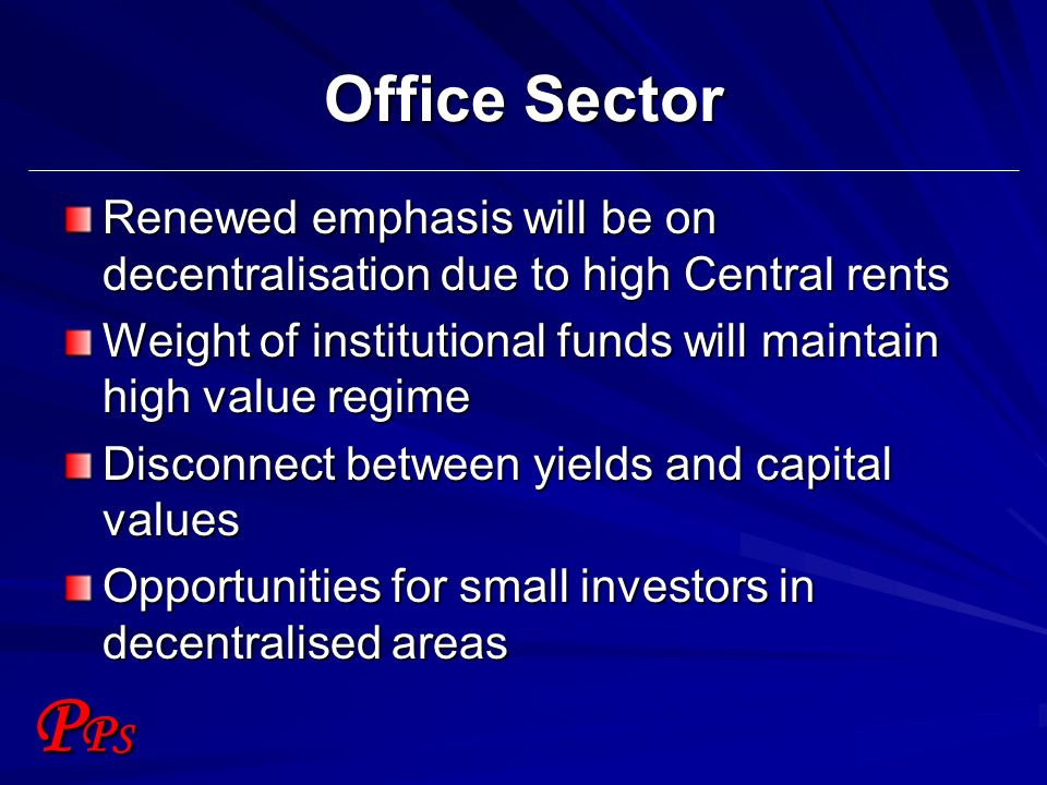 PPSPPS Office Sector Renewed emphasis will be on decentralisation due to high Central rents Weight of institutional funds will maintain high value reg
